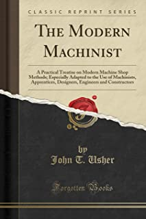 The Modern Machinist: A Practical Treatise on Modern Machine Shop Methods; Especially Adapted to the Use of Machinists, Apprentices, Designers, Engineers and Constructors (Classic Reprint)