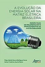A Evolução da Energia Solar na Matriz Elétrica Brasileira:: Perspectivas de Implementação e Impacto Positivo na Sustentabi...