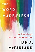 The Word Made Flesh: A Theology of the Incarnation