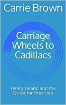 Carriage Wheels to Cadillacs: Henry Leland and the Quest for Precision (APM Exhibit Catalogs Book 2)