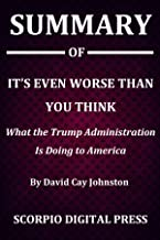 Summary Of It's Even Worse than You Think : What the Trump Administration Is Doing to America By David Cay Johnston