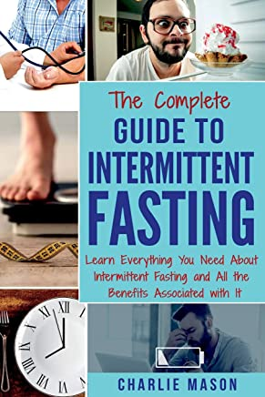 The Complete Guide to Intermittent Fasting: Learn Everything You Need About Intermittent Fasting and All the Benefits Associated with It (Fasting Intermittent Weight)