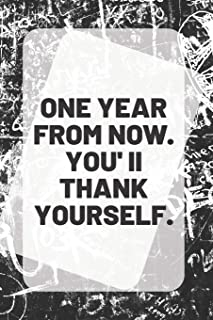 ONE YEAR FROM NOW. YOU'll THANK YOURSELF.: Motivational Quote on a  6