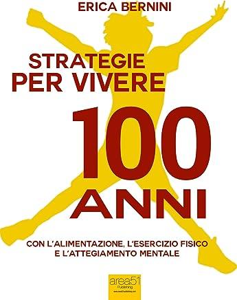 Strategie per vivere 100 anni: Con l'alimentazione, l'esercizio fisico e l'atteggiamento mentale