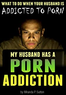 My Husband Has a Porn Addiction: What to Do When Your Husband is Addicted to Porn (Pornography Addiction   Porn Abuse   Porn Addict)
