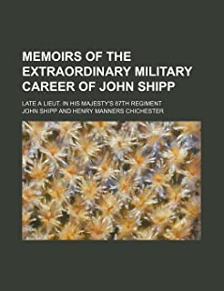 Memoirs of the Extraordinary Military Career of John Shipp; Late a Lieut. in His Majesty's 87th Regiment
