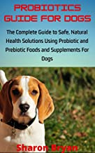 PROBIOTICS GUIDE FOR DOGS: The Complete Guide to Safe, Natural Health Solutions Using Probiotic and Prebiotic Foods and Supplements For Dogs (English Edition)