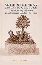 Anthony Munday and civic culture: Theatre, history and power in early modern London 1580–1633