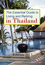 The Essential Guide to Living and Retiring in Thailand - 2013 Edition