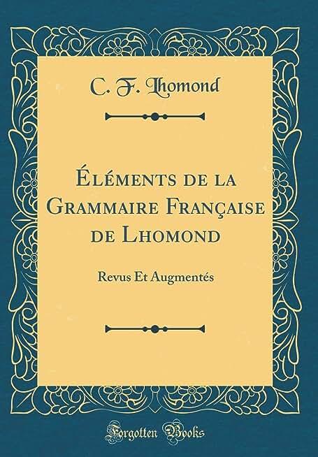 Éléments de la Grammaire Française de Lhomond: Revus Et Augmentés (Classic Reprint)