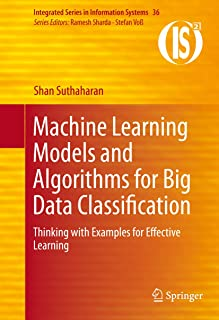 Machine Learning Models and Algorithms for Big Data Classification: Thinking with Examples for Effective Learning (Integrated Series in Information Systems Book 36)