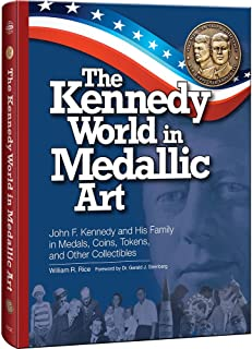 The Kennedy World in Medallic Art: John F. Kennedy and His Family in Medals, Coins, Tokens, and Other Collectibles