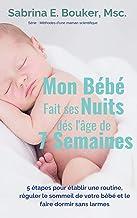 Mon Bébé fait ses nuits dès l'âge de 7 semaines: 5 étapes pour établir une routine, réguler le sommeil de votre bébé et le faire dormir sans larmes (Méthodes ... maman scientifique t. 1) (French Edition)