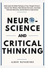Neuroscience and Critical Thinking: Understand the Hidden Pathways of Your Thought Patterns- Improve Your Memory, Make Rational Decisions, Tune Down Emotional ... Expectations (The critical thinker Book 3) Kindle Edition