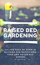 Raised Bed Gardening for beginners: All you need to know in building and maintaining your own Raised Bed Garden