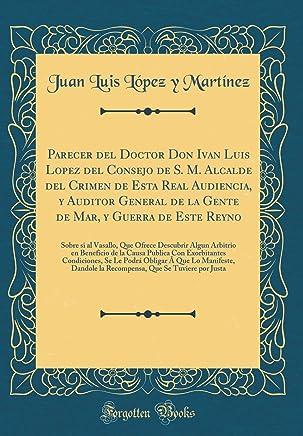 Parecer del Doctor Don Ivan Luis Lopez del Consejo de S. M. Alcalde del Crimen de Esta Real Audiencia, Y Auditor General de la Gente de Mar, Y Guerra