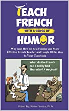 Teach French With a Sense of Humor: Why (and How to) Be a Funnier and More Effective French Teacher and Laugh All the Way ...