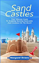 Sandcastles: Your Ultimate Guide To Sculpting Stunning Sandcastles And Creations On The Beach!