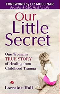 Our Little Secret: ONE WOMAN'S TRUE STORY OF HEALING FROM CHILDHOOD TRAUMA