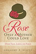 A Rose Only a Mother Could Love: Other Tales, Labels, and Fables