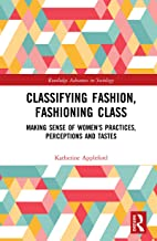 Classifying Fashion, Fashioning Class: Making Sense of Women's Practices, Perceptions and Tastes (Routledge Advances in So...