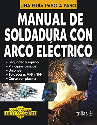Manual de soldadura con arco electrico / Manual of Electric Arc Welding: Una Guia Paso