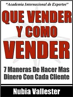 Que Vendes Y Como Vendes - 7 Maneras De Hacer Mas Dinero Con Cada Cliente En Tu Negocio Por Internet (Spanish Edition)