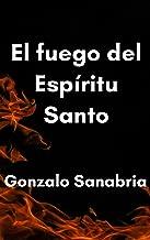 El fuego del Espíritu Santo: Un estudio bíblico sobre el fuego del Espíritu de Dios (Spanish Edition)