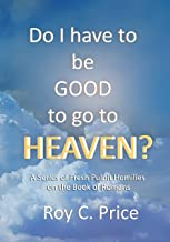 Do I Have to be GOOD to go to Heaven?: A Series of Fresh Pulpit Homilies on the Book of Romans