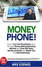 Money Phone: How to Turn Your Smartphone into a Six Figure Money-Making Marketing Machine and Close BIG Deals Quickly and Easily with Mobile Text and Video Marketing
