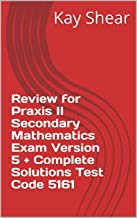Review for Praxis II Secondary Mathematics Exam Version 5 + Complete Solutions Test Code 5161