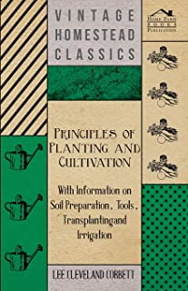 Principles of Planting and Cultivation - With Information on Soil Preparation, Tools, Transplanting and Irrigation