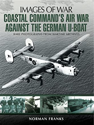 Coastal Command's Air War Against the German U-Boats: Rare Photographs from Wartime Archives (Images of War)