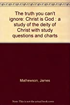The truth you can't ignore: Christ is God : a study of the deity of Christ with study questions and charts