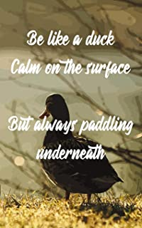 Be like a duck Calm on the surface But always paddling underneath: Journal for paddling and duck lovers (Gift Notebook)