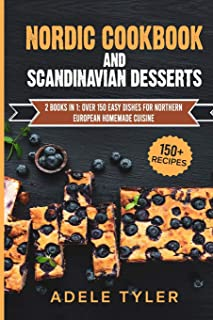 Nordic Cookbook And Scandinavian Desserts: 2 Books In 1: Over 150 Easy Dishes For Northern European Homemade Cuisine