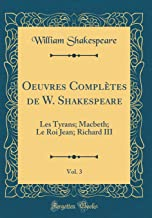 Oeuvres Complètes de W. Shakespeare, Vol. 3: Les Tyrans; Macbeth; Le Roi Jean; Richard III (Classic Reprint) (French Edition)