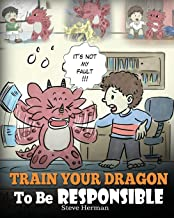 Train Your Dragon To Be Responsible: Teach Your Dragon About Responsibility. A Cute Children Story To Teach Kids How to Ta...