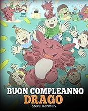 Buon compleanno, drago!: (Happy Birthday, Dragon!) Una simpatica e divertente storia per bambini, per insegnare loro a fes...