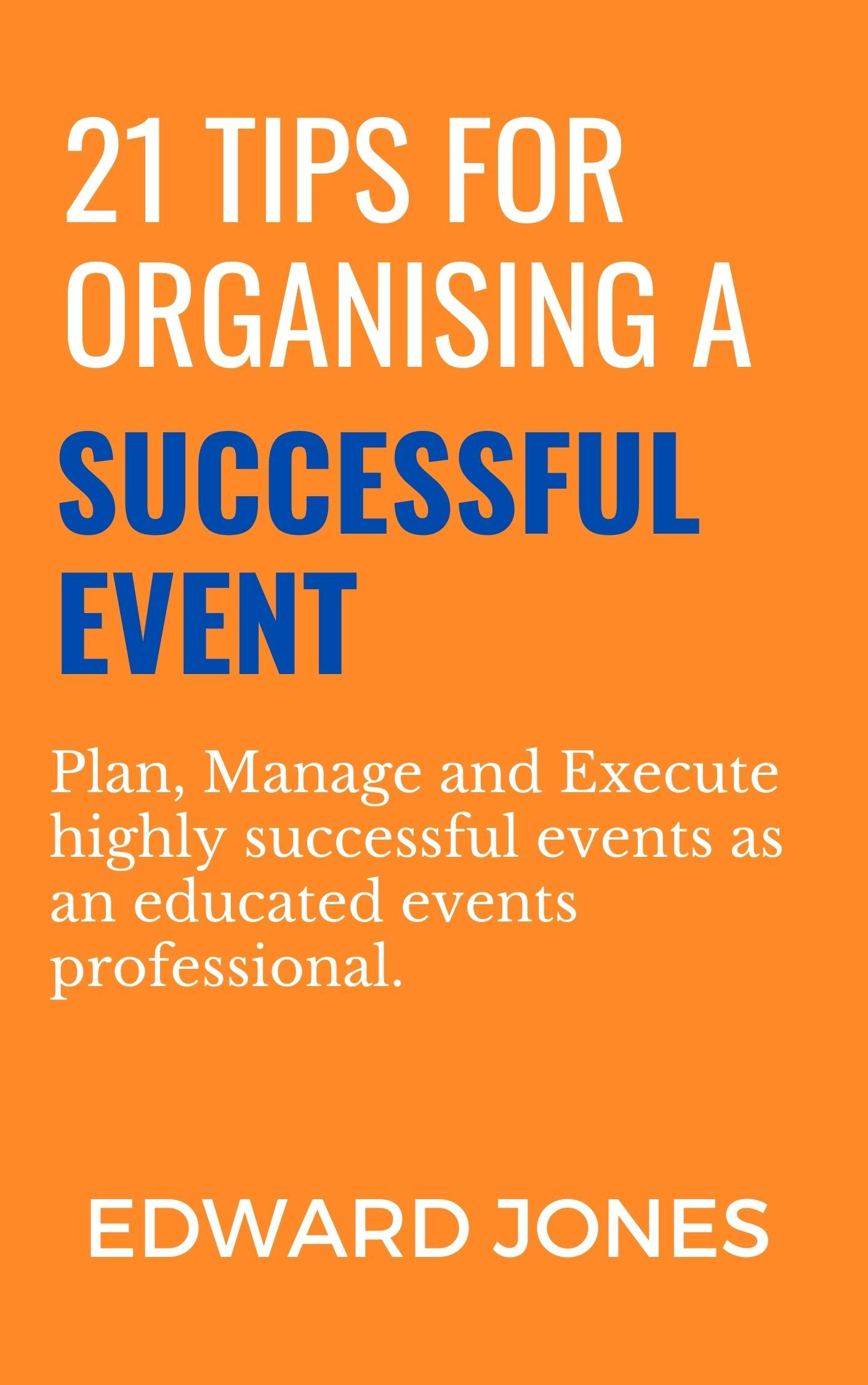21 Tips for Organising a Successful Event: Plan, Manage and Execute highly successful events as an educated events professional.