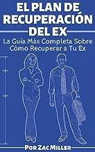 El Plan de Recuperación del Ex: La Guía Más Completa Sobre Como Recuperar a Tu Ex (Spanish Edition)