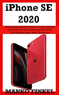 iPhone SE 2020: A Simple Instructional User Guide On How To Use Iphone Se 2020 For Beginners And Seniors With Advanced Tip...