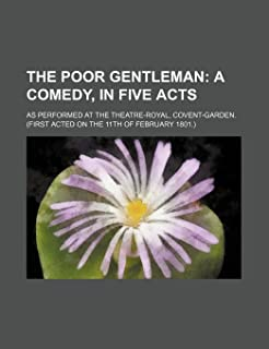 The Poor Gentleman; A Comedy, in Five Acts. as Performed at the Theatre-Royal, Covent-Garden. (First Acted on the 11th of ...