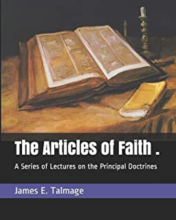 The Articles of Faith .: A Series of Lectures on the Principal Doctrines