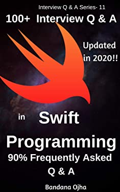 100+ Interview Questions & Answers in Swift Programming: 90% Frequently Asked Interview Questions & Answers (Interview Q & A Series Book 11)
