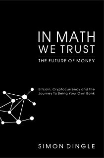 In Math We Trust: Bitcoin, Cryptocurrency and the Journey To Being Your Own Bank