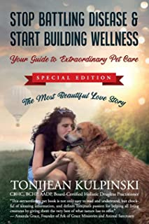 Stop Battling Disease & Start Building Wellness: Your Guide to Extraordinary Pet Care: Special Addition, The Most Beautifu...