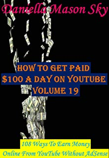 How To Get Paid $100 A Day On YouTube Volume 19: 108 Ways To Earn Money Online From YouTube Without AdSense (YouTube Money Making Tips Series).