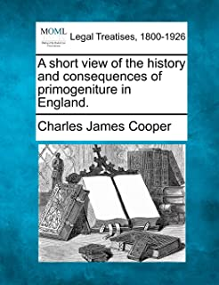 A Short View of the History and Consequences of Primogeniture in England.