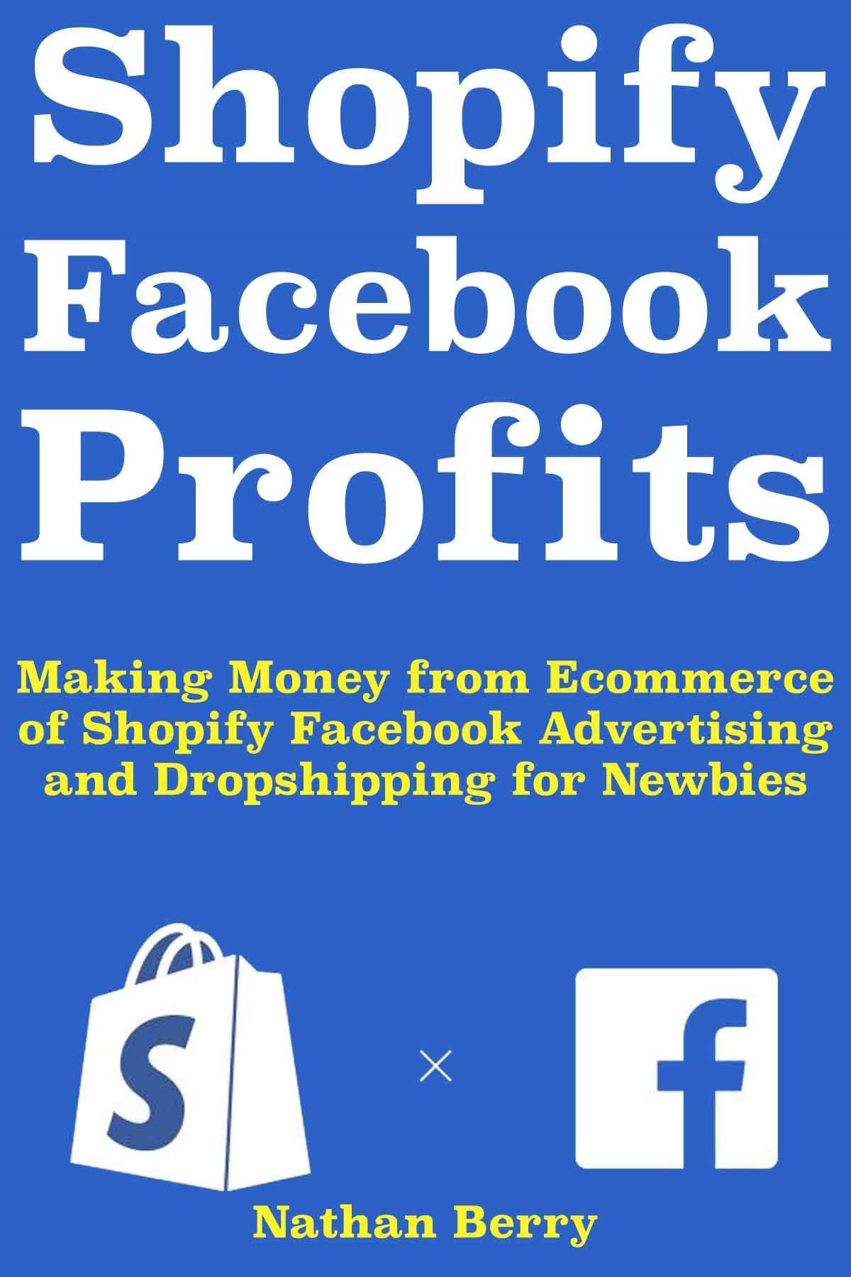 Shopify Facebook Profits: Making Money from Ecommerce of Shopify Facebook Advertising and Dropshipping for Newbies